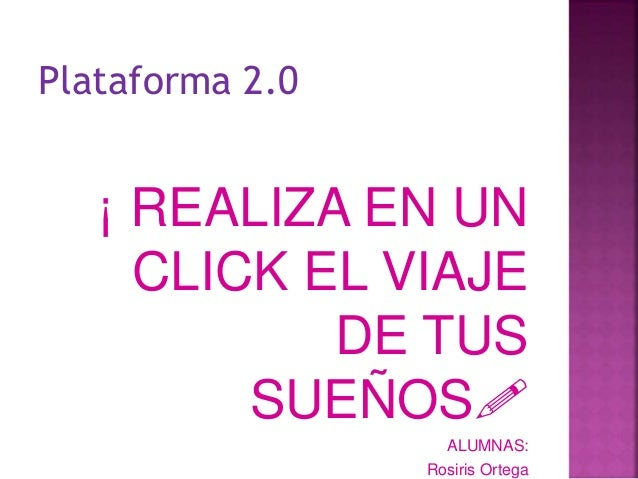 Plataforma 2.0 ¡ REALIZA EN UN CLICK EL VIAJE DE TUS SUEÑOS! ALUMNAS: Rosiris Ortega