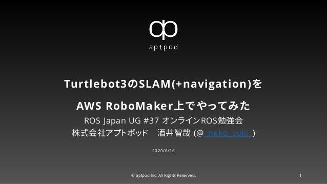 Turtlebot3のSLAM(+navigation)を AWS RoboMaker上でやってみた ROS Japan UG #37 オンラインROS勉強会 株式会社アプトポッド 酒井智哉 (@_neko_suki_) 2020/6/26 ©...