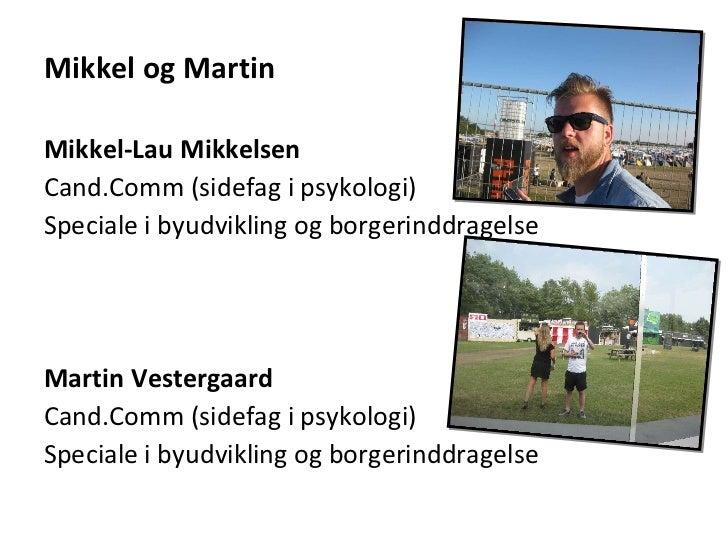Mikkel og Martin <ul><li>Mikkel-Lau Mikkelsen </li></ul><ul><li>Cand.Comm (sidefag i psykologi) </li></ul><ul><li>Speciale...