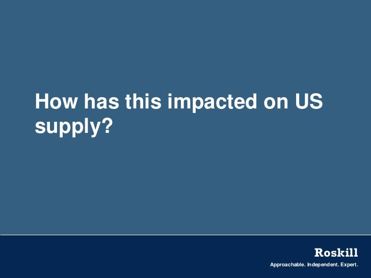 How has this impacted on USsupply?                                       Roskill                      Approachable. Indepe...