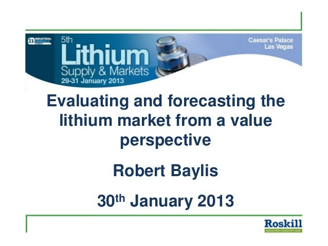 Evaluating and forecasting thelithium market from a valueperspectiveRobert Baylis30th January 2013