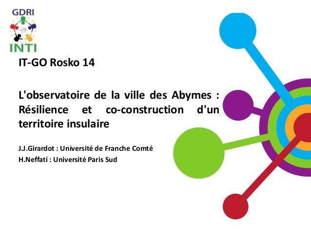 IT-GO Rosko 14 L'observatoire de la ville des Abymes : Résilience et co-construction d'un territoire insulaire J.J.Girardo...