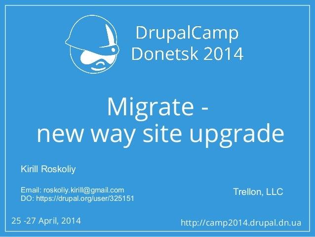 25 -27 April, 2014 http://camp2014.drupal.dn.ua Migrate - new way site upgrade Kirill Roskoliy Email: roskoliy.kirill@gmai...
