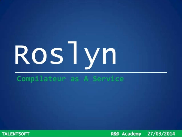 Roslyn TALENTSOFT R&D Academy 27/03/2014 Compilateur as A Service