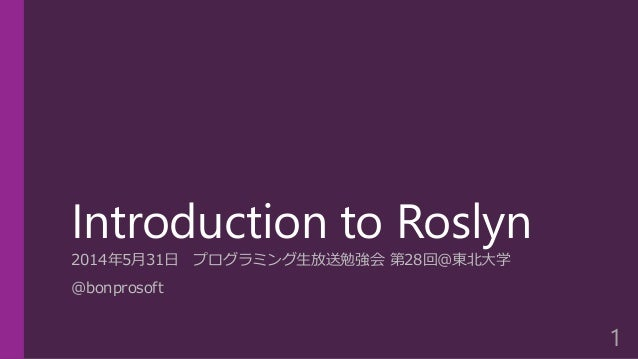 Introduction to Roslyn 2014年5月31日 プログラミング生放送勉強会 第28回@東北大学 @bonprosoft 1