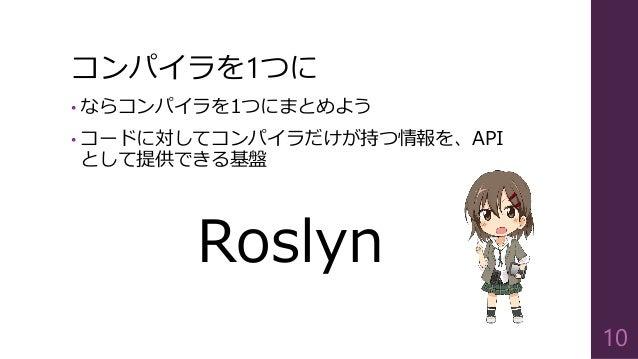 コンパイラを1つに • ならコンパイラを1つにまとめよう • コードに対してコンパイラだけが持つ情報を、API として提供できる基盤 Roslyn 10