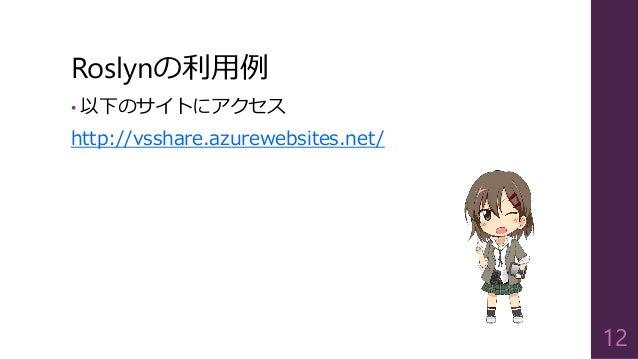Roslynの利用例 • 以下のサイトにアクセス http://vsshare.azurewebsites.net/ 12