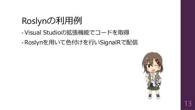 Roslynの利用例 • Visual Studioの拡張機能でコードを取得 • Roslynを用いて色付けを行いSignalRで配信 13