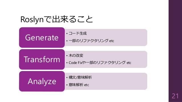 Roslynで出来ること • コード生成 • 一部のリファクタリング etcGenerate • 木の改変 • Code Fixや一部のリファクタリング etcTransform • 構文/意味解析 • 意味解析 etcAnalyze 21
