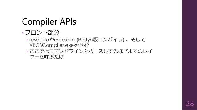 Compiler APIs • フロント部分  rcsc.exeやrvbc.exe (Roslyn版コンパイラ) 、そして VBCSCompiler.exeを含む  ここではコマンドラインをパースして先ほどまでのレイ ヤーを呼ぶだけ 28