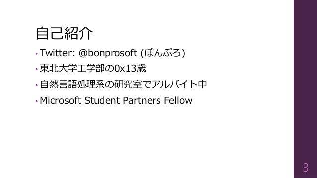 自己紹介 • Twitter: @bonprosoft (ぼんぷろ) • 東北大学工学部の0x13歳 • 自然言語処理系の研究室でアルバイト中 • Microsoft Student Partners Fellow 3
