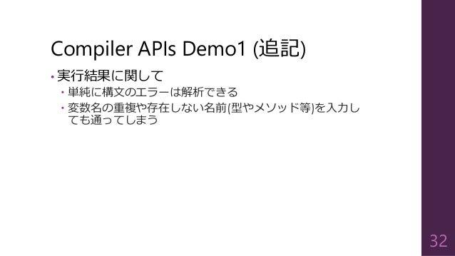 Compiler APIs Demo1 (追記) • 実行結果に関して  単純に構文のエラーは解析できる  変数名の重複や存在しない名前(型やメソッド等)を入力し ても通ってしまう 32