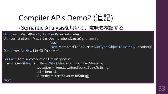 Compiler APIs Demo2 (追記) • Semantic Analysisを用いて、意味も検証する 33 Dim tree = VisualBasicSyntaxTree.ParseText(code) Dim compilati...