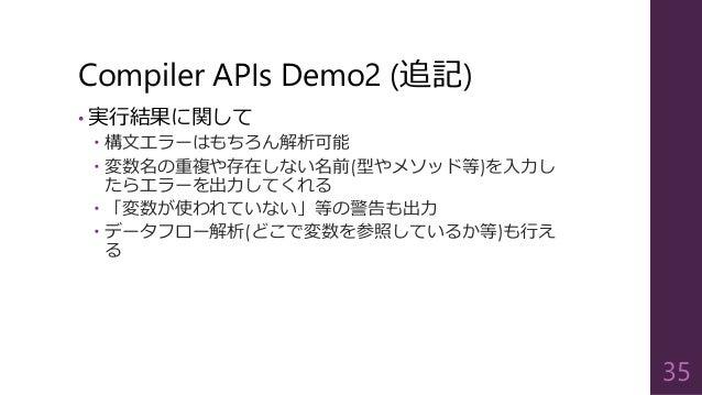 Compiler APIs Demo2 (追記) • 実行結果に関して  構文エラーはもちろん解析可能  変数名の重複や存在しない名前(型やメソッド等)を入力し たらエラーを出力してくれる  「変数が使われていない」等の警告も出力  デ...