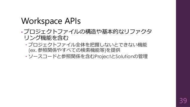Workspace APIs • プロジェクトファイルの構造や基本的なリファクタ リング機能を含む  プロジェクトファイル全体を把握しないとできない機能 (ex. 参照関係やすべての検索機能等)を提供  ソースコードと参照関係を含むProj...