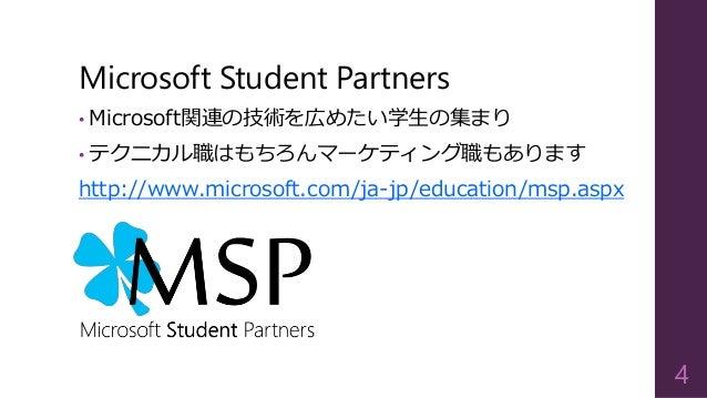 Microsoft Student Partners • Microsoft関連の技術を広めたい学生の集まり • テクニカル職はもちろんマーケティング職もあります http://www.microsoft.com/ja-jp/education...