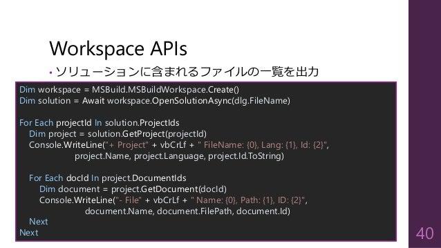 Workspace APIs 40 Dim workspace = MSBuild.MSBuildWorkspace.Create() Dim solution = Await workspace.OpenSolutionAsync(dlg.F...