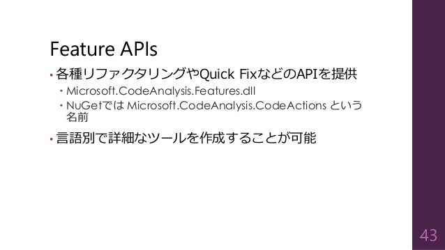 Feature APIs • 各種リファクタリングやQuick FixなどのAPIを提供  Microsoft.CodeAnalysis.Features.dll  NuGetでは Microsoft.CodeAnalysis.CodeAc...