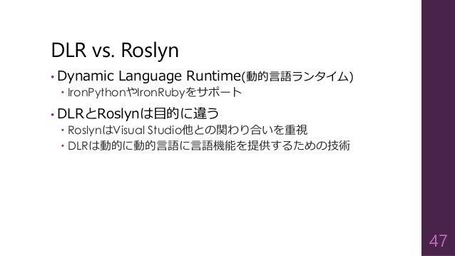 DLR vs. Roslyn • Dynamic Language Runtime(動的言語ランタイム)  IronPythonやIronRubyをサポート • DLRとRoslynは目的に違う  RoslynはVisual Studio他...