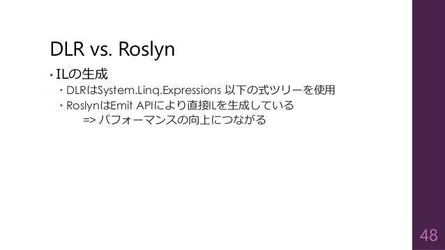 DLR vs. Roslyn • ILの生成  DLRはSystem.Linq.Expressions 以下の式ツリーを使用  RoslynはEmit APIにより直接ILを生成している => パフォーマンスの向上につながる 48