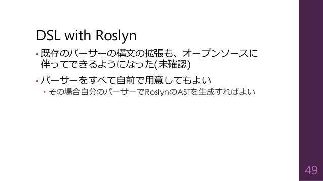 DSL with Roslyn • 既存のパーサーの構文の拡張も、オープンソースに 伴ってできるようになった(未確認) • パーサーをすべて自前で用意してもよい  その場合自分のパーサーでRoslynのASTを生成すればよい 49