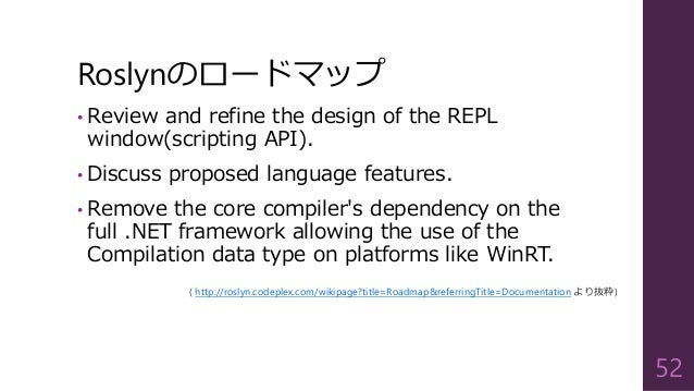 Roslynのロードマップ • Review and refine the design of the REPL window(scripting API). • Discuss proposed language features. • Re...