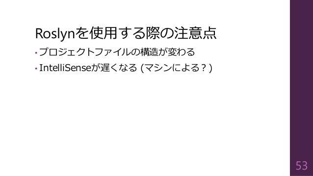 Roslynを使用する際の注意点 • プロジェクトファイルの構造が変わる • IntelliSenseが遅くなる (マシンによる?) 53