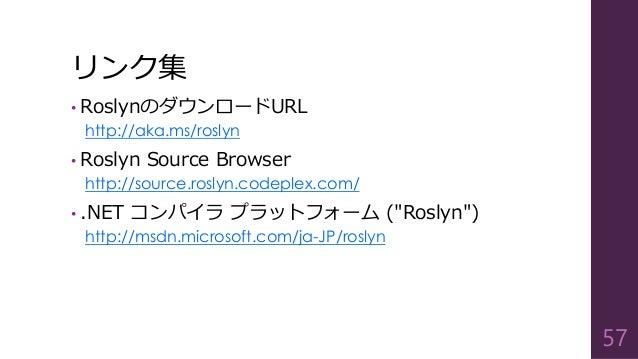 リンク集 • RoslynのダウンロードURL http://aka.ms/roslyn • Roslyn Source Browser http://source.roslyn.codeplex.com/ • .NET コンパイラ プラットフ...
