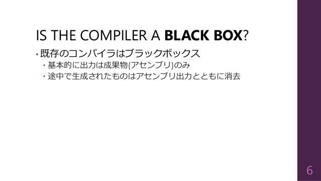 IS THE COMPILER A BLACK BOX? • 既存のコンパイラはブラックボックス  基本的に出力は成果物(アセンブリ)のみ  途中で生成されたものはアセンブリ出力とともに消去 6