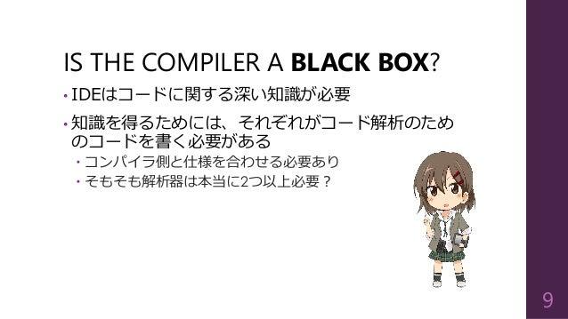 IS THE COMPILER A BLACK BOX? • IDEはコードに関する深い知識が必要 • 知識を得るためには、それぞれがコード解析のため のコードを書く必要がある  コンパイラ側と仕様を合わせる必要あり  そもそも解析器は本当...