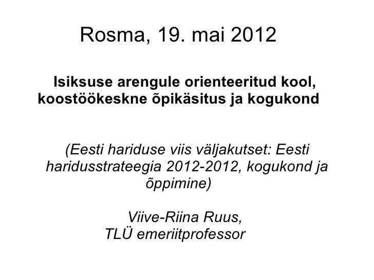 Rosma, 19. mai 2012  Isiksuse arengule orienteeritud kool,koostöökeskne õpikäsitus ja kogukond   (Eesti hariduse viis välj...