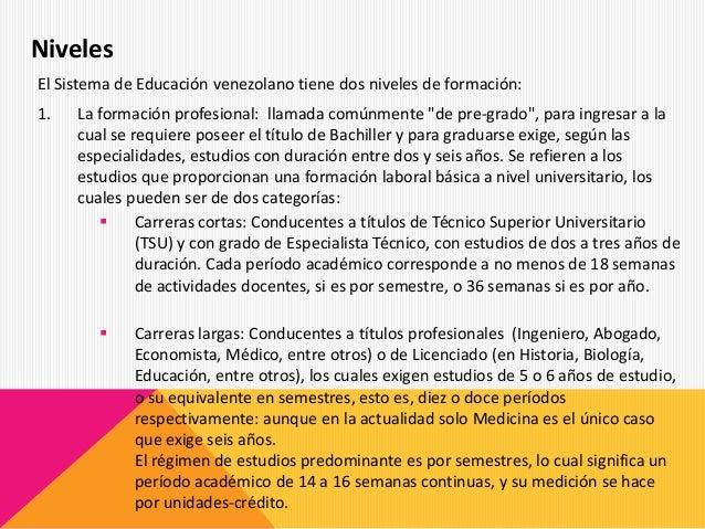 """El Sistema de Educación venezolano tiene dos niveles de formación: 1. La formación profesional: llamada comúnmente """"de pre..."""