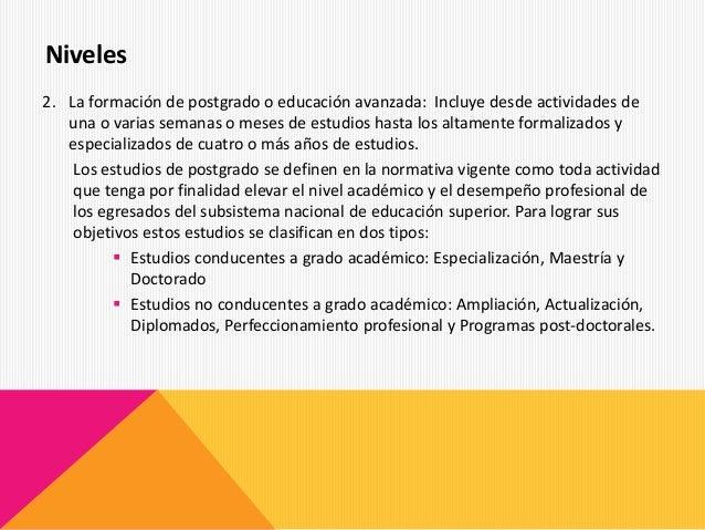 2. La formación de postgrado o educación avanzada: Incluye desde actividades de una o varias semanas o meses de estudios h...