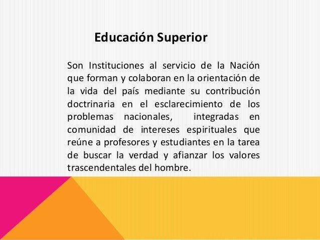 Educación Superior Son Instituciones al servicio de la Nación que forman y colaboran en la orientación de la vida del país...