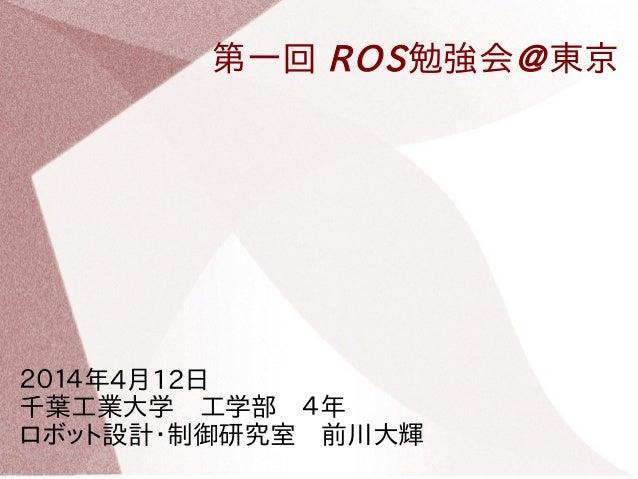 第一回 ROS勉強会@東京 2014年4月12日  千葉工業大学 工学部 4年  ロボット設計・制御研究室 前川大輝