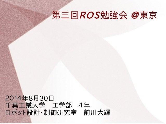 第三回ROS勉強会 @東京  2014年8月30日   千葉工業大学 工学部 4年   ロボット設計・制御研究室 前川大輝