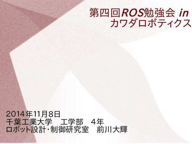 第四回ROS勉強会 in  カワダロボティクス  2014年11月8日   千葉工業大学 工学部 4年   ロボット設計・制御研究室 前川大輝