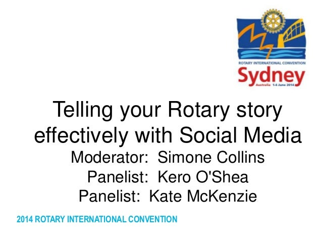 2014 ROTARY INTERNATIONAL CONVENTION Telling your Rotary story effectively with Social Media Moderator: Simone Collins Pan...