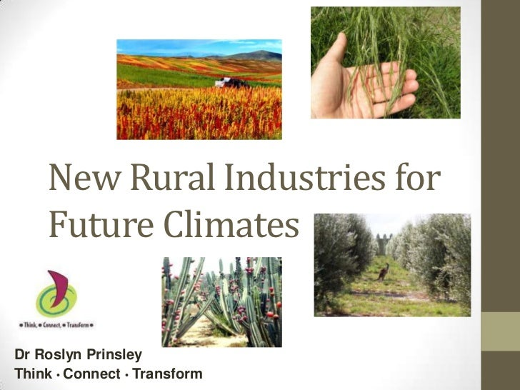 New Rural Industries for    Future ClimatesDr Roslyn PrinsleyThink • Connect • Transform