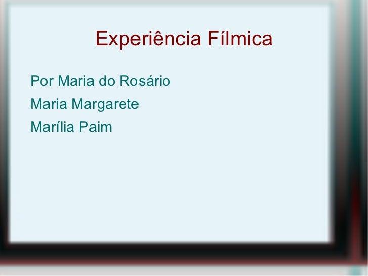 Experiência Fílmica <ul><li>Por Maria do Rosário