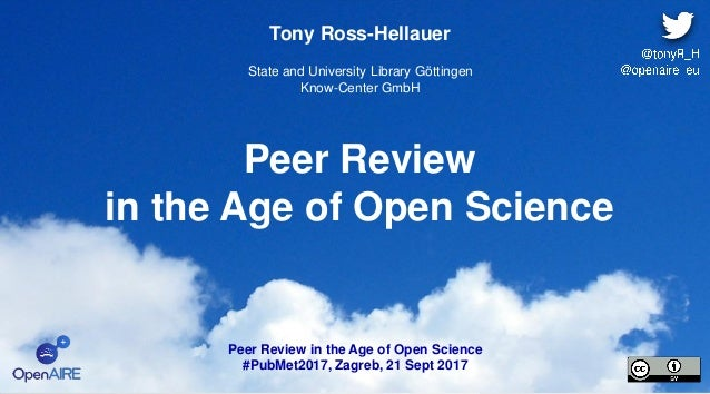 Peer Review in the Age of Open Science Tony Ross-Hellauer State and University Library Göttingen Know-Center GmbH Peer Rev...