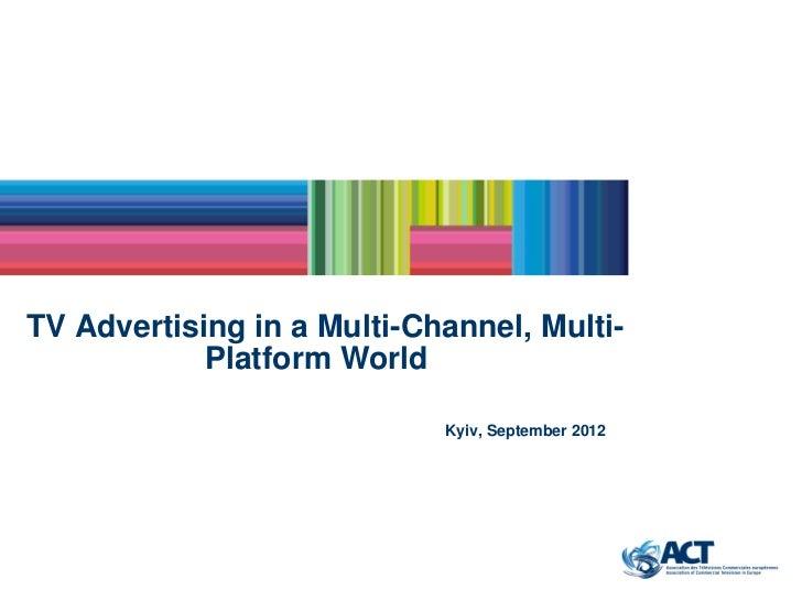 TV Advertising in a Multi-Channel, Multi-            Platform World                            Kyiv, September 2012