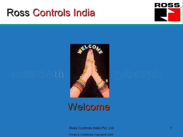 Ross   Controls India வணக்கம்   Wel come நல்வரவு Ross Controls India Pvt. Ltd 1 Private & Confidential Copyright© 2008