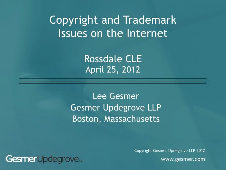 Copyright and Trademark Issues on the Internet      Rossdale CLE      April 25, 2012        Lee Gesmer   Gesmer Updegrove ...