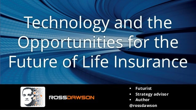 Technology and the Opportunities for the Future of Life Insurance ▪ Futurist ▪ Strategy advisor ▪ Author @rossdawson