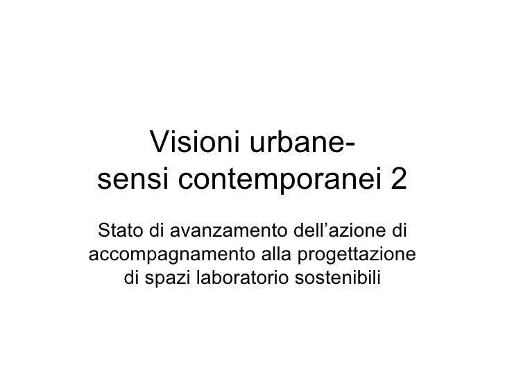 Visioni urbane- sensi contemporanei 2 Stato di avanzamento dell'azione di accompagnamento alla progettazione di spazi labo...