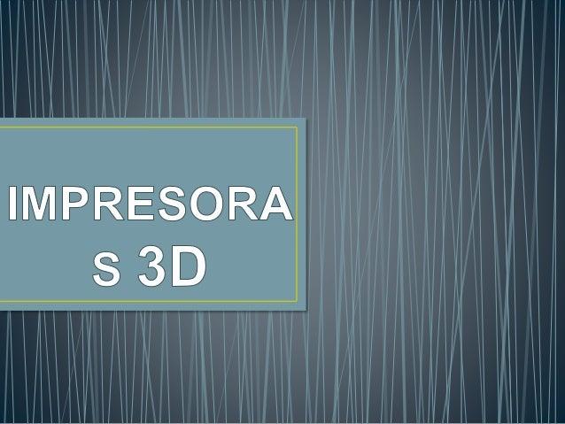 """• Una impresora 3D' es una máquina capaz de realizar """"impresiones """"de diseños en 3D, creando piezas o maquetas volumétrica..."""