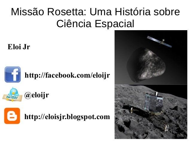 Missão Rosetta: Uma História sobre Ciência Espacial http://facebook.com/eloijr @eloijr http://eloisjr.blogspot.com Eloi Jr