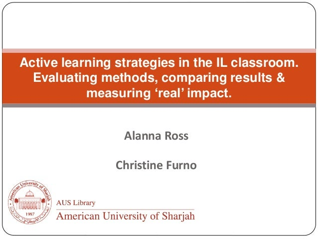 Alanna Ross Christine Furno Active learning strategies in the IL classroom. Evaluating methods, comparing results & measur...
