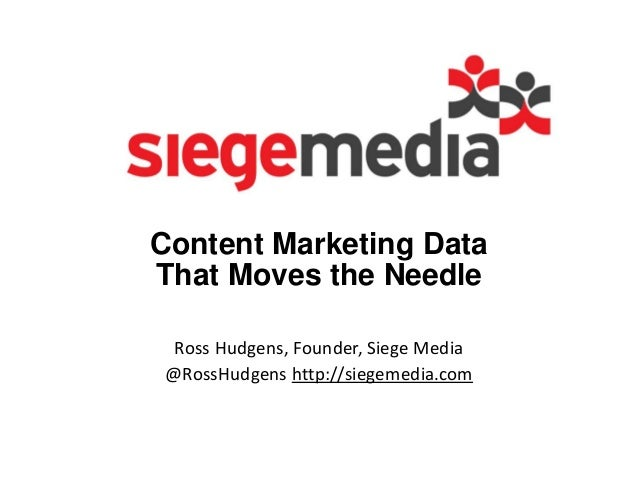 Content Marketing Data That Moves the Needle Ross Hudgens, Founder, Siege Media @RossHudgens http://siegemedia.com